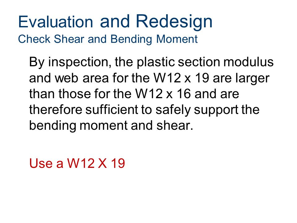 Evaluation and Redesign Check Shear and Bending Moment By inspection, the plastic section modulus and web area for the W12 x 19 are larger than those for the W12 x 16 and are therefore sufficient to safely support the bending moment and shear.