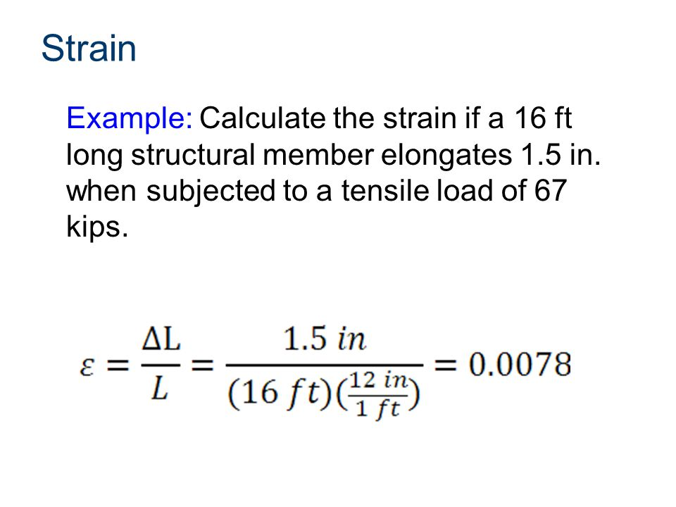Strain Example: Calculate the strain if a 16 ft long structural member elongates 1.5 in.