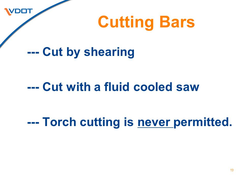19 Cutting Bars --- Cut by shearing --- Cut with a fluid cooled saw --- Torch cutting is never permitted.