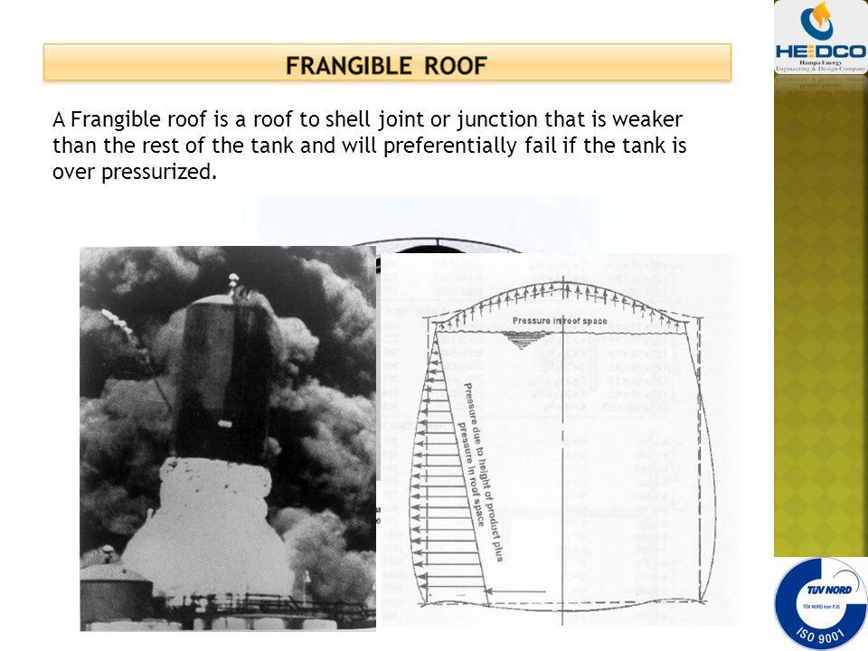A Frangible roof is a roof to shell joint or junction that is weaker than the rest of the tank and will preferentially fail if the tank is over pressu