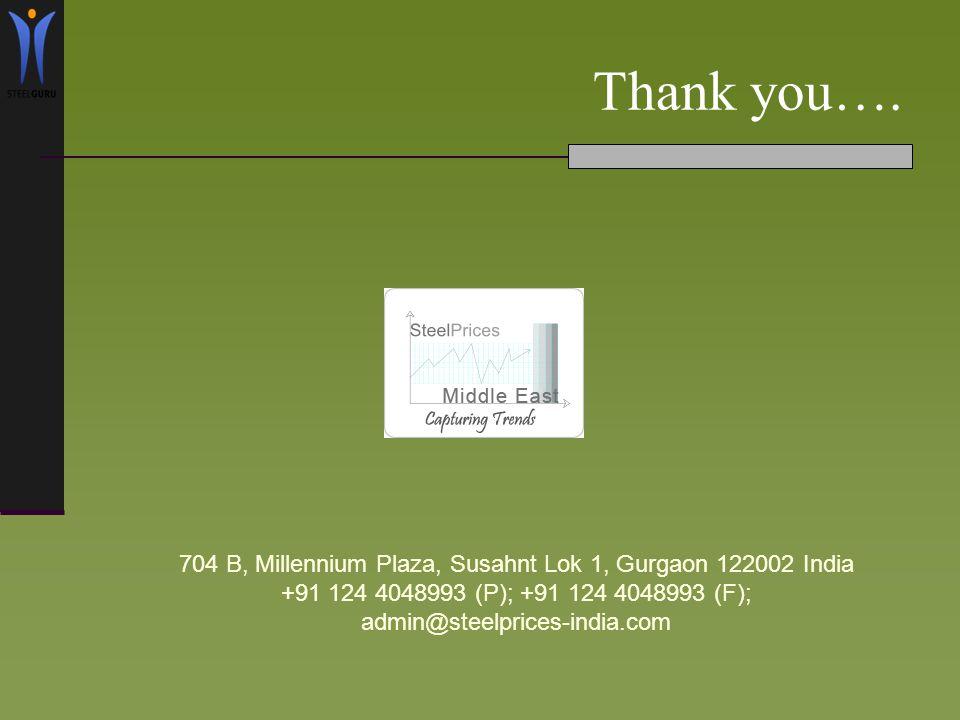 Thank you…. 704 B, Millennium Plaza, Susahnt Lok 1, Gurgaon 122002 India +91 124 4048993 (P); +91 124 4048993 (F); admin@steelprices-india.com