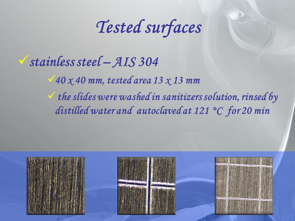 Tested surfaces stainless steel – AIS 304 40 x 40 mm, tested area 13 x 13 mm the slides were washed in sanitizers solution, rinsed by distilled water