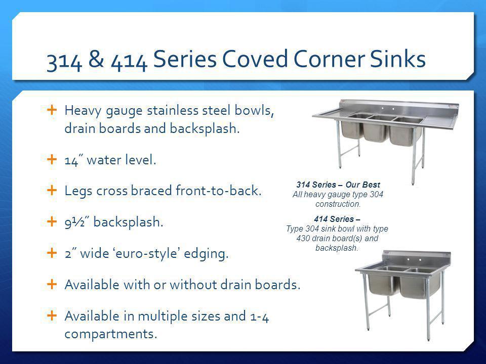 314 & 414 Series Coved Corner Sinks Heavy gauge stainless steel bowls, drain boards and backsplash.