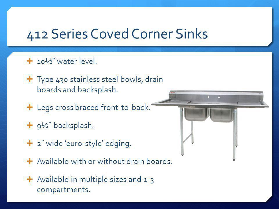 412 Series Coved Corner Sinks 10½˝ water level.