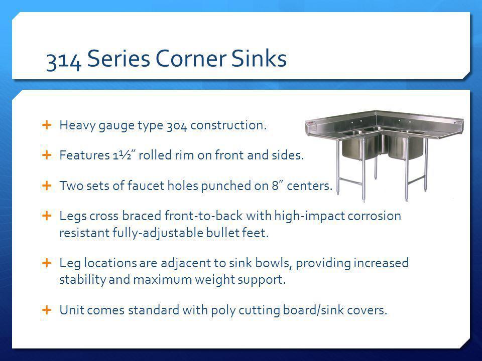 314 Series Corner Sinks Heavy gauge type 304 construction.