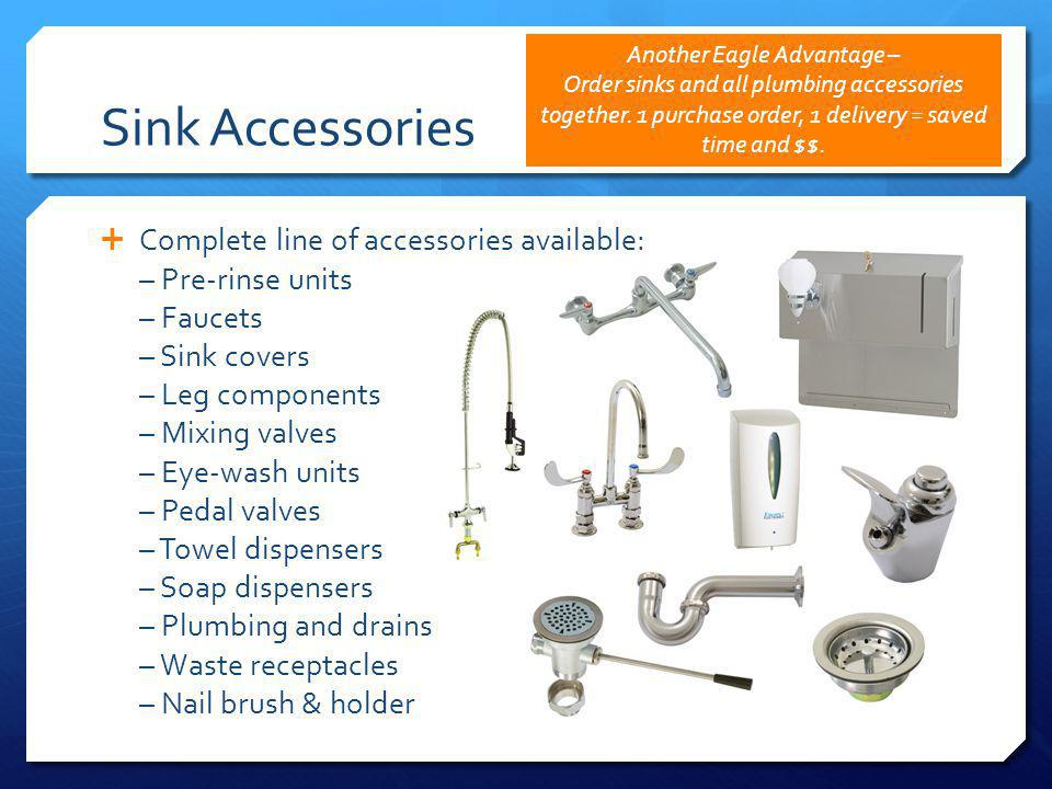 Sink Accessories Complete line of accessories available: – Pre-rinse units – Faucets – Sink covers – Leg components – Mixing valves – Eye-wash units – Pedal valves – Towel dispensers – Soap dispensers – Plumbing and drains – Waste receptacles – Nail brush & holder Another Eagle Advantage – Order sinks and all plumbing accessories together.
