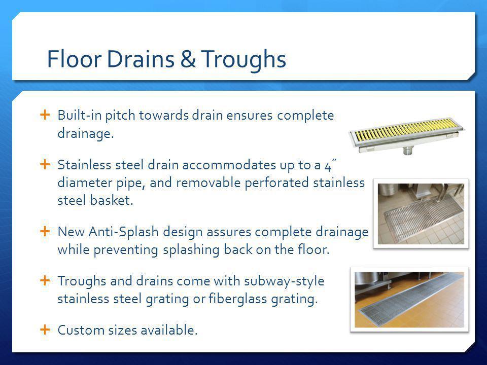 Floor Drains & Troughs Built-in pitch towards drain ensures complete drainage.