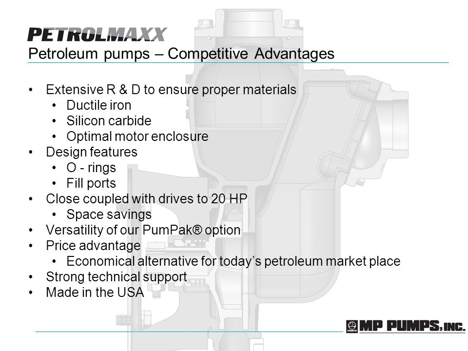 Petroleum pumps – Competitive Advantages Extensive R & D to ensure proper materials Ductile iron Silicon carbide Optimal motor enclosure Design features O - rings Fill ports Close coupled with drives to 20 HP Space savings Versatility of our PumPak® option Price advantage Economical alternative for todays petroleum market place Strong technical support Made in the USA