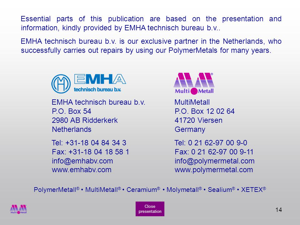 14 PolymerMetall ® MultiMetall ® Ceramium ® Molymetall ® Sealium ® XETEX ® Essential parts of this publication are based on the presentation and information, kindly provided by EMHA technisch bureau b.v..