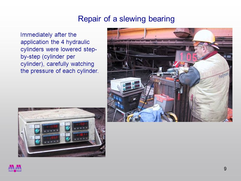 9 Repair of a slewing bearing Immediately after the application the 4 hydraulic cylinders were lowered step- by-step (cylinder per cylinder), carefully watching the pressure of each cylinder.