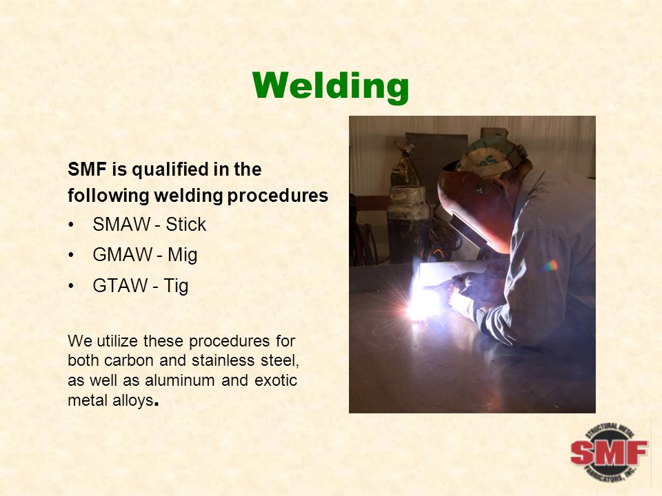 Welding SMF is qualified in the following welding procedures SMAW - Stick GMAW - Mig GTAW - Tig We utilize these procedures for both carbon and stainless steel, as well as aluminum and exotic metal alloys.