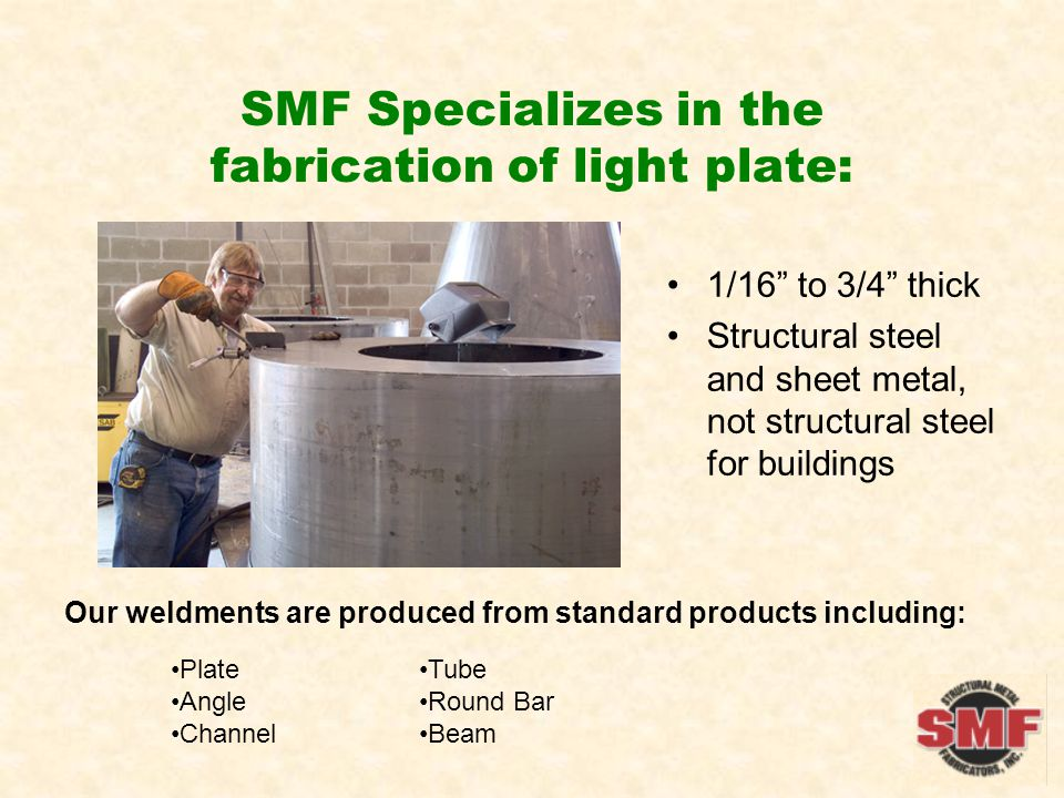 SMF Specializes in the fabrication of light plate: 1/16 to 3/4 thick Structural steel and sheet metal, not structural steel for buildings Our weldments are produced from standard products including: Plate Angle Channel Tube Round Bar Beam