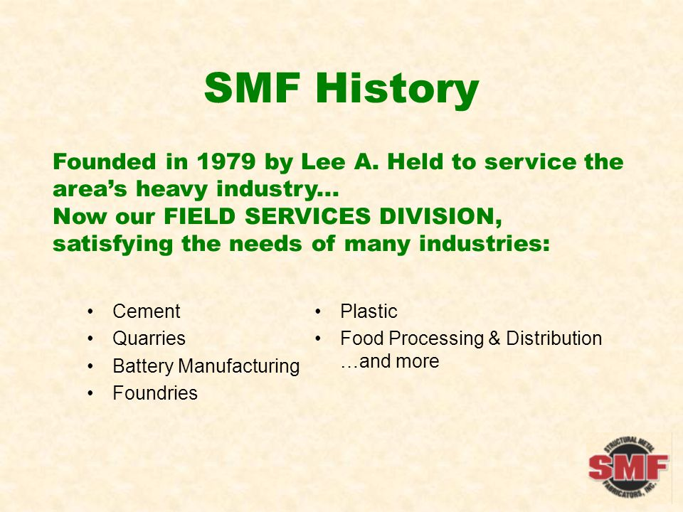 SMF History (continued) 1981 - FABRICATION DIVISION established Supports field operations with fabricated components 1983 - UTILITY DIVISION formed Truck equipment for the eastern US 2004 - CONTRACTED SERVICES DIVISION begun Supplies contract labor to customer sites.