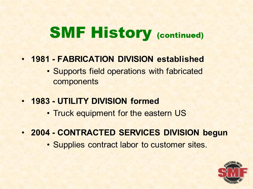SMF History (continued) FABRICATION DIVISION established Supports field operations with fabricated components UTILITY DIVISION formed Truck equipment for the eastern US CONTRACTED SERVICES DIVISION begun Supplies contract labor to customer sites.