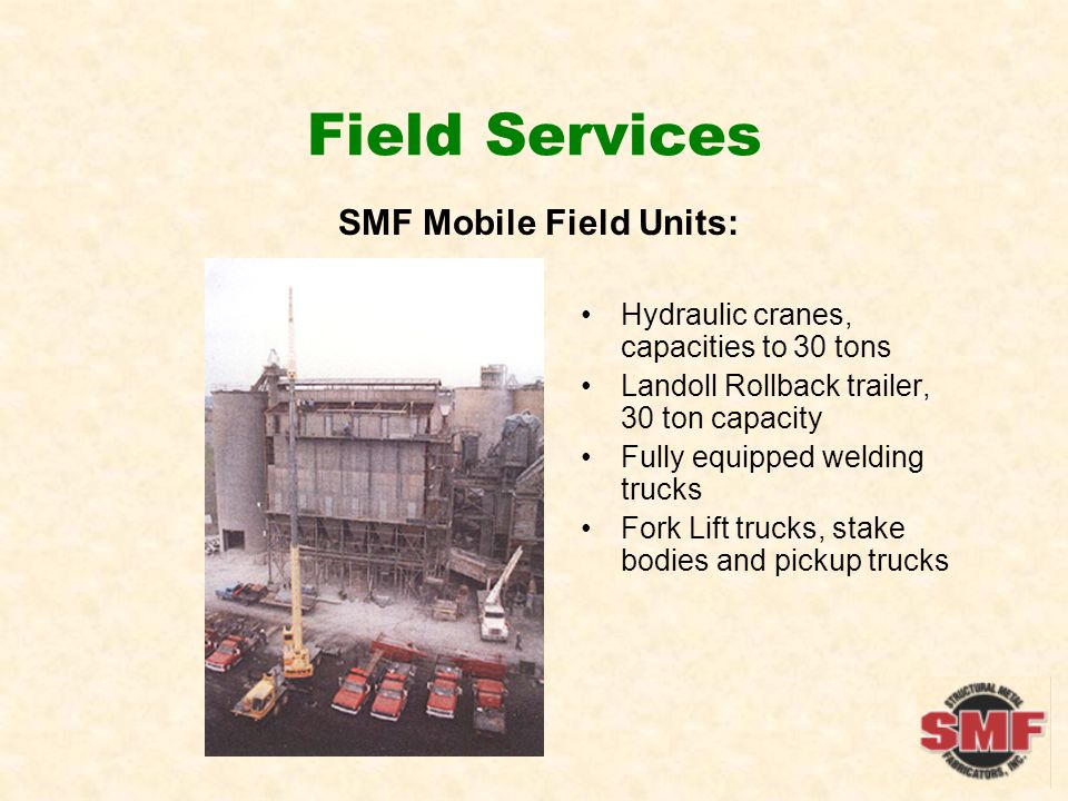 Field Services SMF Mobile Field Units: Hydraulic cranes, capacities to 30 tons Landoll Rollback trailer, 30 ton capacity Fully equipped welding trucks Fork Lift trucks, stake bodies and pickup trucks