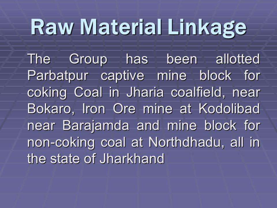 Raw Material Linkage The Group has been allotted Parbatpur captive mine block for coking Coal in Jharia coalfield, near Bokaro, Iron Ore mine at Kodolibad near Barajamda and mine block for non-coking coal at Northdhadu, all in the state of Jharkhand