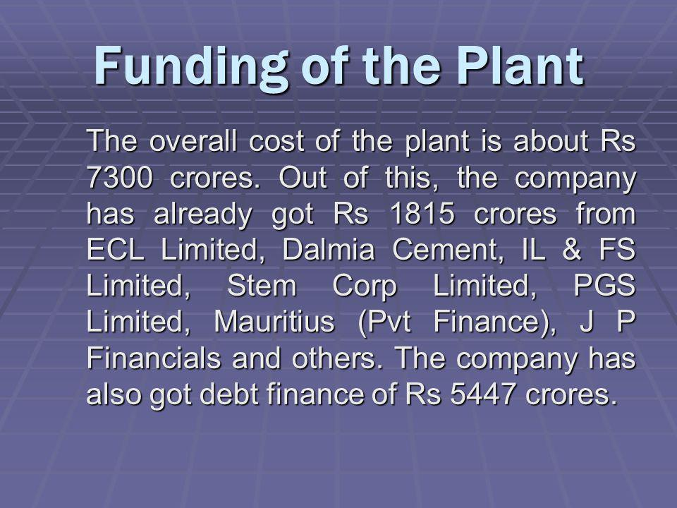 Funding of the Plant The overall cost of the plant is about Rs 7300 crores.