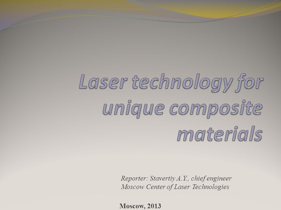 Reporter: Stavertiy A.Y., chief engineer Moscow Center of Laser Technologies Moscow, 2013