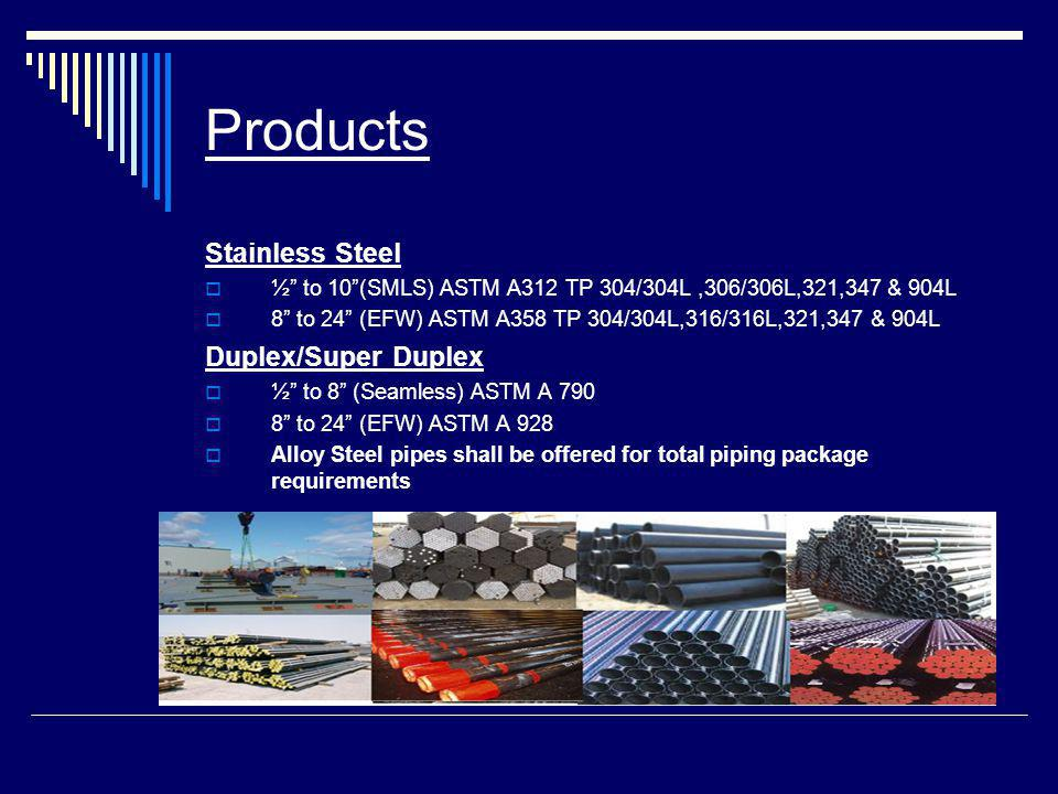Products Stainless Steel ½ to 10(SMLS) ASTM A312 TP 304/304L,306/306L,321,347 & 904L 8 to 24 (EFW) ASTM A358 TP 304/304L,316/316L,321,347 & 904L Duplex/Super Duplex ½ to 8 (Seamless) ASTM A 790 8 to 24 (EFW) ASTM A 928 Alloy Steel pipes shall be offered for total piping package requirements