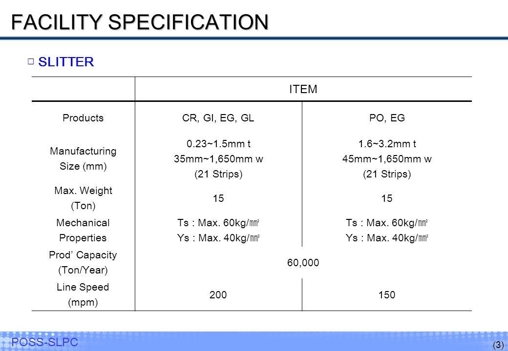 (3) POSS-SLPC SLITTER ITEM ProductsCR, GI, EG, GLPO, EG Manufacturing Size (mm) 0.23~1.5mm t 35mm~1,650mm w (21 Strips) 1.6~3.2mm t 45mm~1,650mm w (21 Strips) Max.