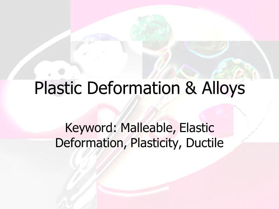 Plastic Deformation & Alloys Keyword: Malleable, Elastic Deformation, Plasticity, Ductile