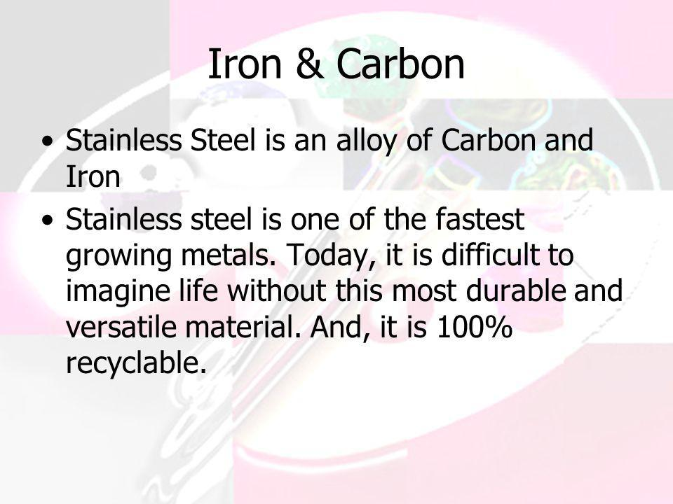 Iron & Carbon Stainless Steel is an alloy of Carbon and Iron Stainless steel is one of the fastest growing metals. Today, it is difficult to imagine l
