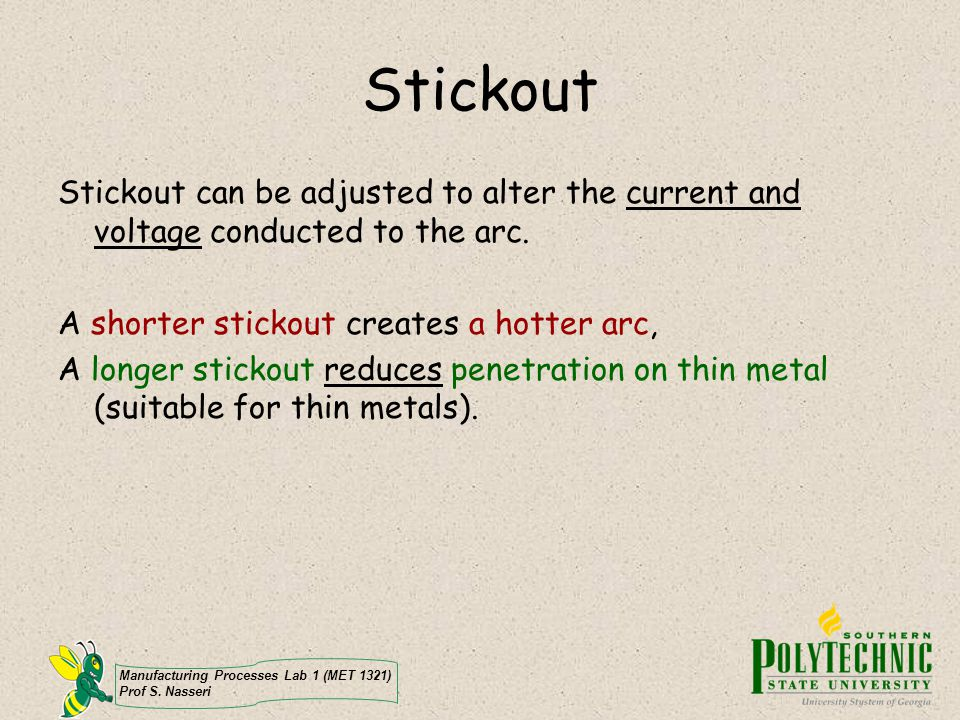 Manufacturing Processes Lab 1 (MET 1321) Prof S. Nasseri Stickout Stickout can be adjusted to alter the current and voltage conducted to the arc. A sh