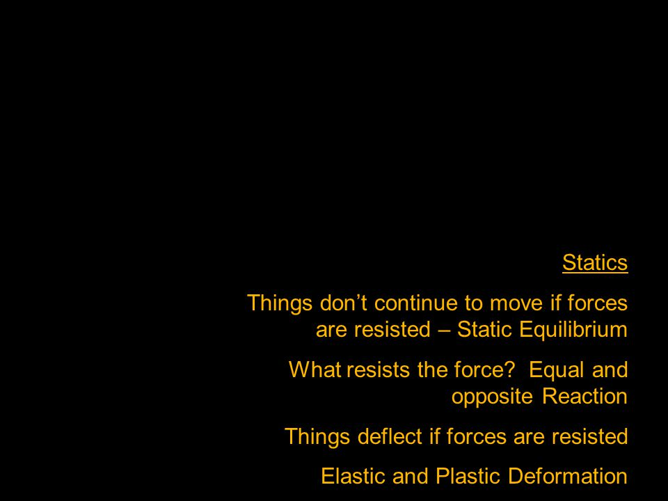Statics Things dont continue to move if forces are resisted – Static Equilibrium What resists the force.
