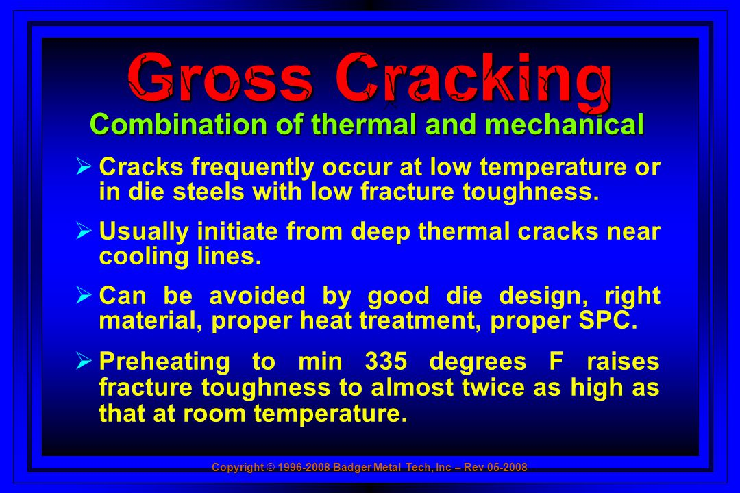 Copyright © 1996-2008 Badger Metal Tech, Inc – Rev 05-2008 Combination of thermal and mechanical Cracks frequently occur at low temperature or in die