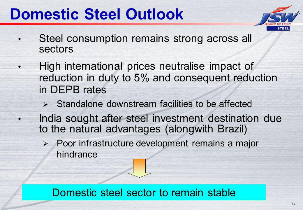 5 Domestic Steel Outlook Steel consumption remains strong across all sectors High international prices neutralise impact of reduction in duty to 5% and consequent reduction in DEPB rates Standalone downstream facilities to be affected India sought after steel investment destination due to the natural advantages (alongwith Brazil) Poor infrastructure development remains a major hindrance Domestic steel sector to remain stable