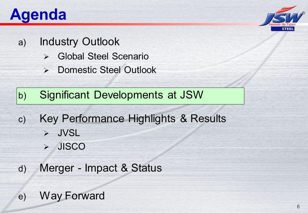 6 Agenda a) Industry Outlook Global Steel Scenario Domestic Steel Outlook b) Significant Developments at JSW c) Key Performance Highlights & Results JVSL JISCO d) Merger - Impact & Status e) Way Forward