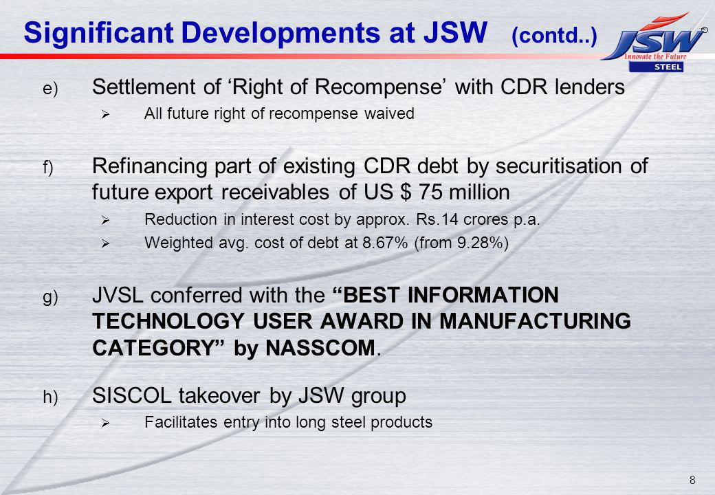 8 Significant Developments at JSW (contd..) e) Settlement of Right of Recompense with CDR lenders All future right of recompense waived f) Refinancing part of existing CDR debt by securitisation of future export receivables of US $ 75 million Reduction in interest cost by approx.