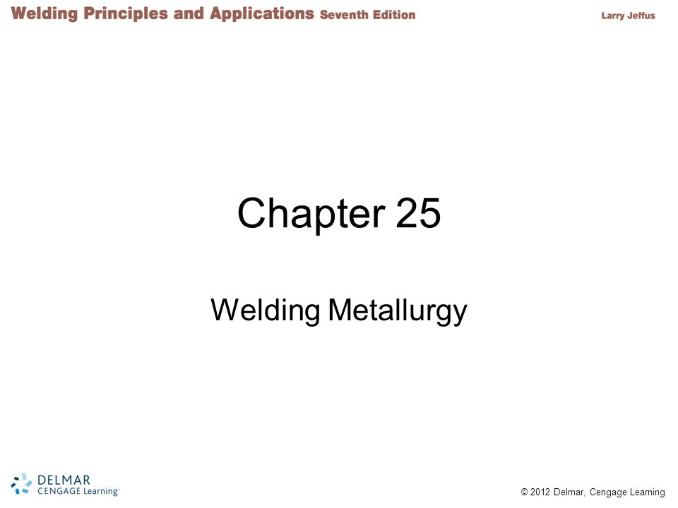 © 2012 Delmar, Cengage Learning Objectives List the crystalline structures of metals and explain how grains form Work with phase diagrams List the five mechanisms used to strengthen metals Explain why steels are such versatile materials Describe the types of weld heat-affected zones Discuss the problems hydrogen causes during steel welding