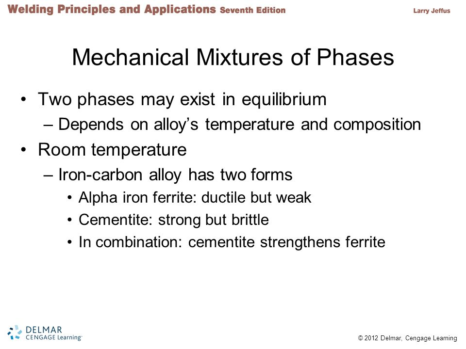 © 2012 Delmar, Cengage Learning Mechanical Mixtures of Phases Two phases may exist in equilibrium –Depends on alloys temperature and composition Room