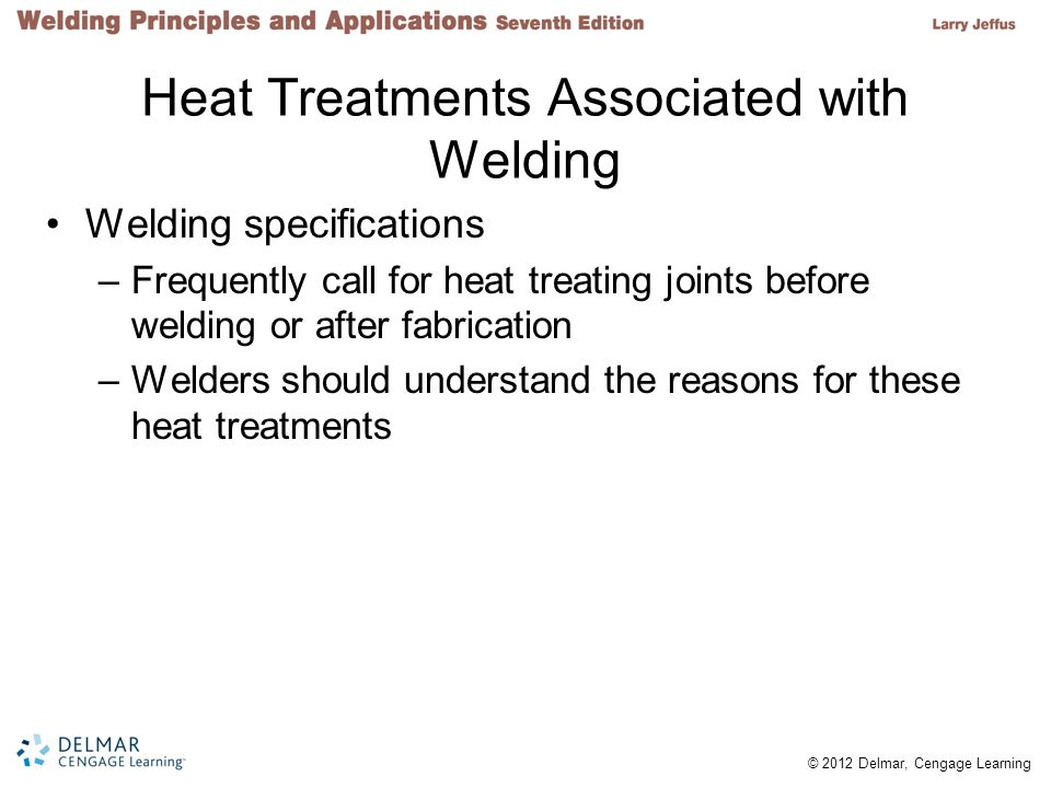 © 2012 Delmar, Cengage Learning Heat Treatments Associated with Welding Welding specifications –Frequently call for heat treating joints before weldin