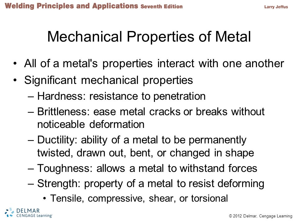© 2012 Delmar, Cengage Learning Strengthening Mechanisms Metal strength –Most important physical characteristic Pure metals are relatively weak –Structures built with pure metals would be massive and heavy Welders must understand numerous methods used to strengthen metals