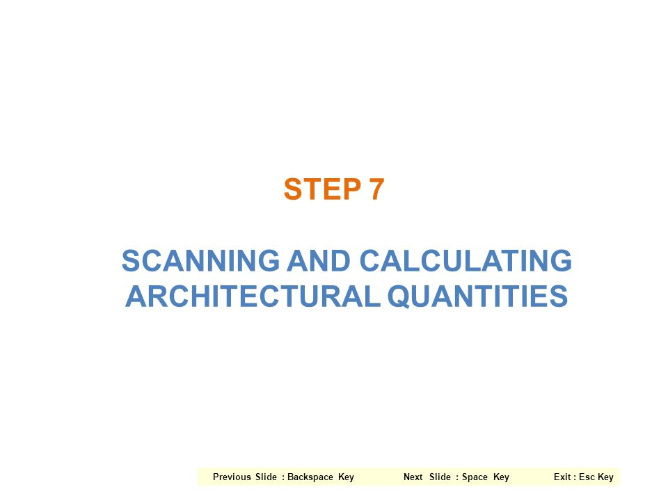 STEP 7 SCANNING AND CALCULATING ARCHITECTURAL QUANTITIES Previous Slide : Backspace Key Next Slide : Space Key Exit : Esc Key