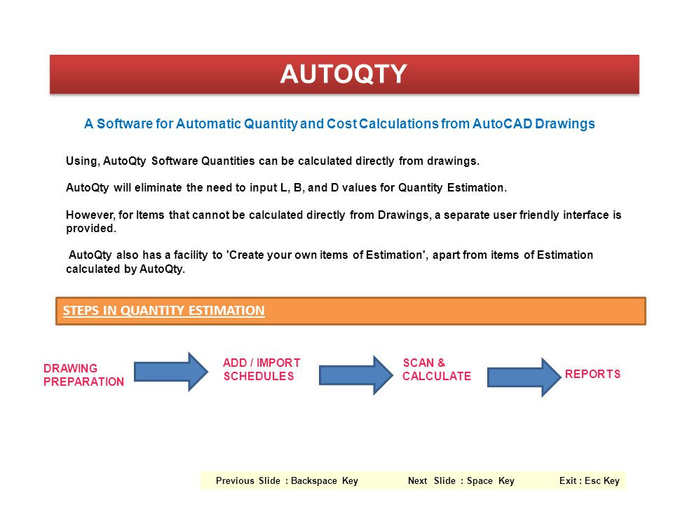 Using, AutoQty Software Quantities can be calculated directly from drawings. AutoQty will eliminate the need to input L, B, and D values for Quantity