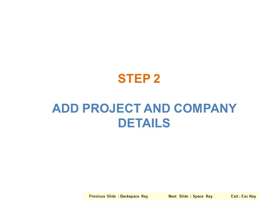 STEP 2 ADD PROJECT AND COMPANY DETAILS Previous Slide : Backspace Key Next Slide : Space Key Exit : Esc Key