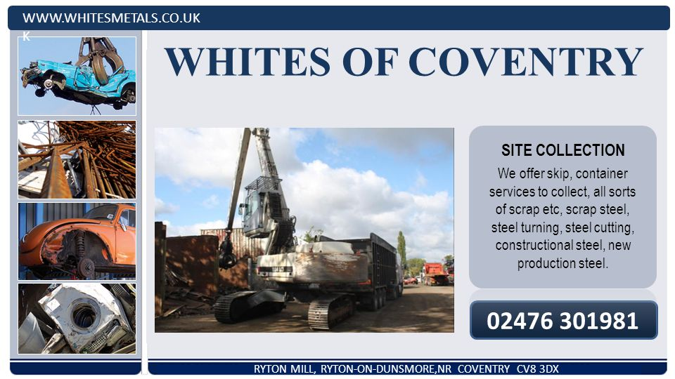 WHITES OF COVENTRY   K RYTON MILL, RYTON-ON-DUNSMORE,NR COVENTRY CV8 3DX SITE COLLECTION We offer skip, container services to collect, all sorts of scrap etc, scrap steel, steel turning, steel cutting, constructional steel, new production steel.