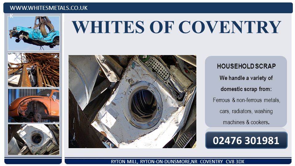 WHITES OF COVENTRY   K RYTON MILL, RYTON-ON-DUNSMORE,NR COVENTRY CV8 3DX HOUSEHOLD SCRAP We handle a variety of domestic scrap from: Ferrous & non-ferrous metals, cars, radiators, washing machines & cookers.