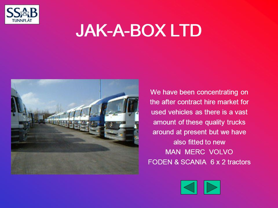 JAK-A-BOX LTD We have been concentrating on the after contract hire market for used vehicles as there is a vast amount of these quality trucks around