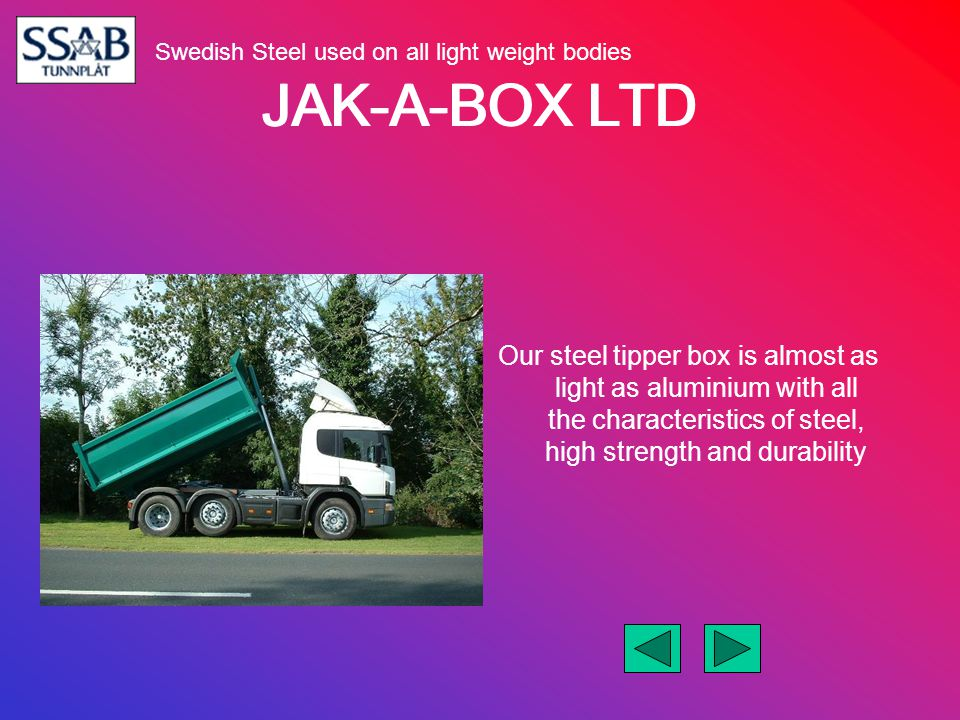 JAK-A-BOX LTD Our steel tipper box is almost as light as aluminium with all the characteristics of steel, high strength and durability Swedish Steel u