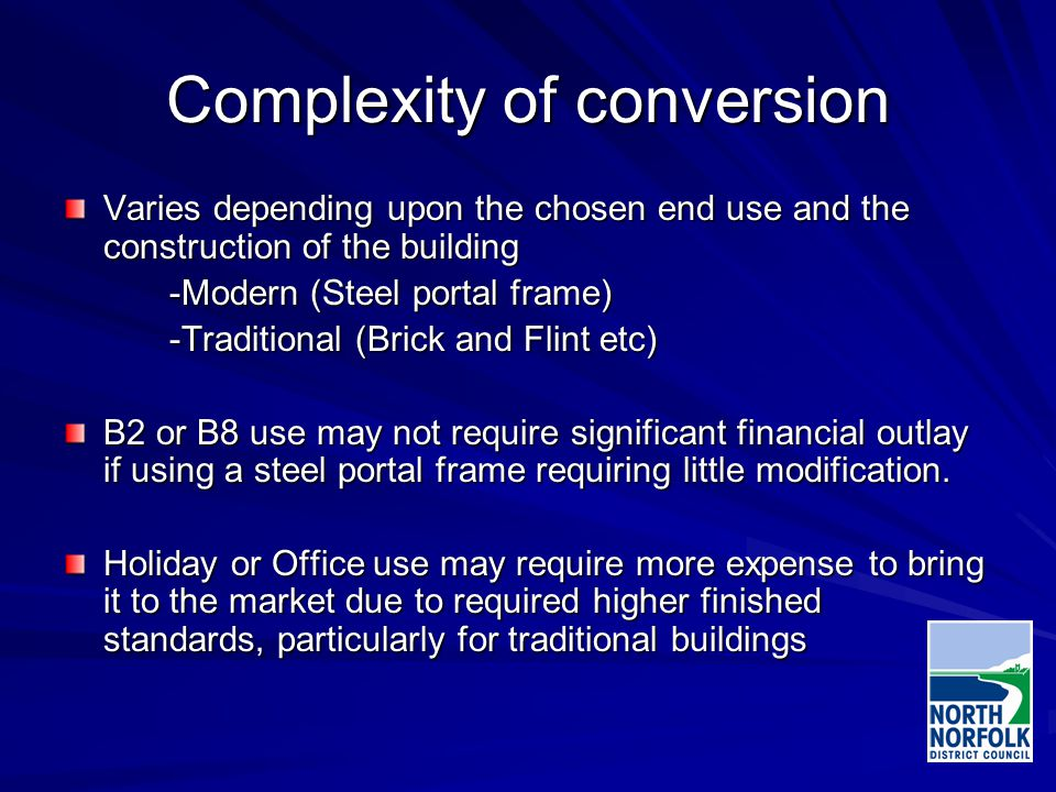 Complexity of conversion Varies depending upon the chosen end use and the construction of the building -Modern (Steel portal frame) -Traditional (Brick and Flint etc) B2 or B8 use may not require significant financial outlay if using a steel portal frame requiring little modification.