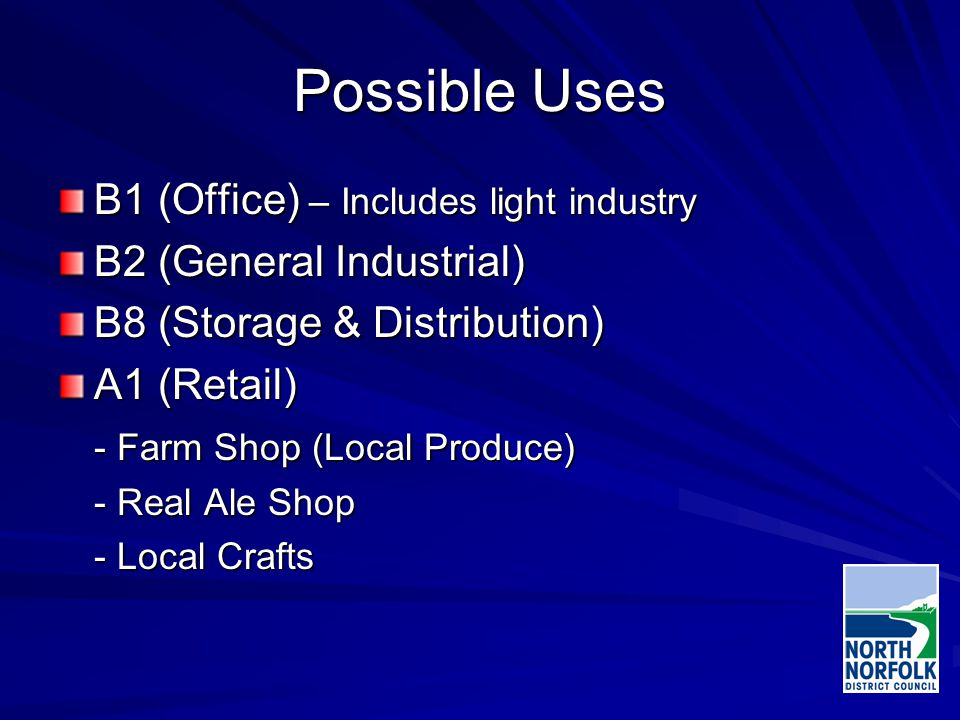 Possible Uses B1 (Office) – Includes light industry B2 (General Industrial) B8 (Storage & Distribution) A1 (Retail) - Farm Shop (Local Produce) - Real Ale Shop - Local Crafts