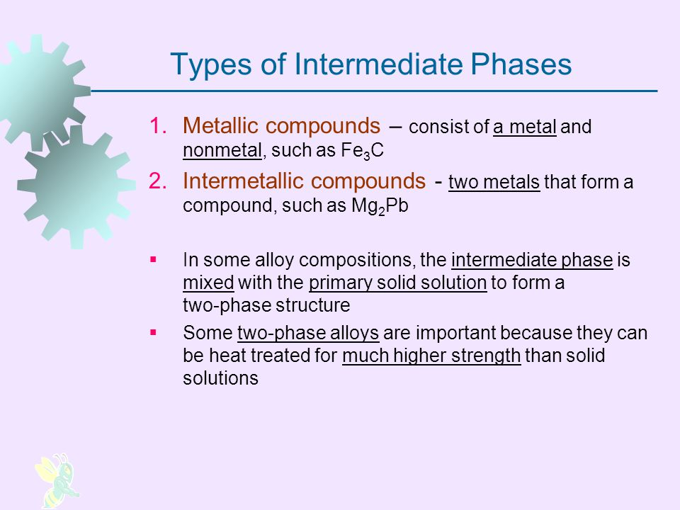 Types of Intermediate Phases 1.Metallic compounds – consist of a metal and nonmetal, such as Fe 3 C 2.Intermetallic compounds two metals that form a c