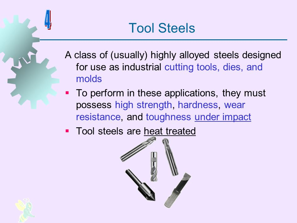 Tool Steels A class of (usually) highly alloyed steels designed for use as industrial cutting tools, dies, and molds To perform in these applications,