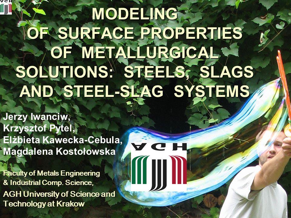 1 MODELING OF SURFACE PROPERTIES OF METALLURGICAL SOLUTIONS: STEELS, SLAGS AND STEEL-SLAG SYSTEMS Jerzy Iwanciw, Krzysztof Pytel, Elżbieta Kawecka-Ceb