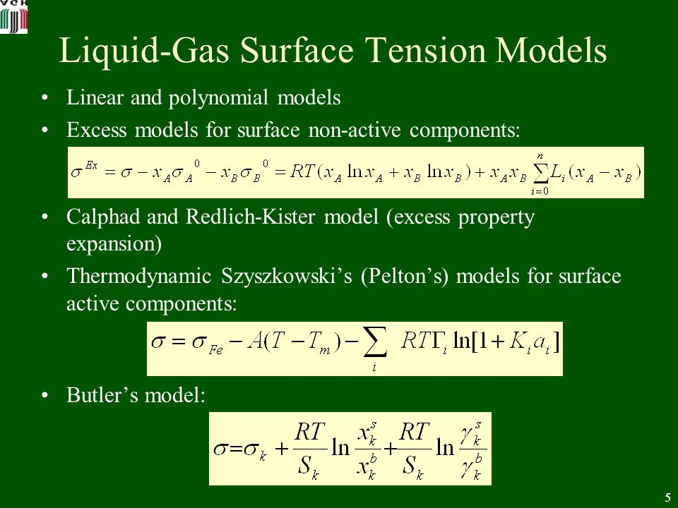 5 Liquid-Gas Surface Tension Models Linear and polynomial models Excess models for surface non-active components: Calphad and Redlich-Kister model (excess property expansion) Thermodynamic Szyszkowskis (Peltons) models for surface active components: Butlers model: