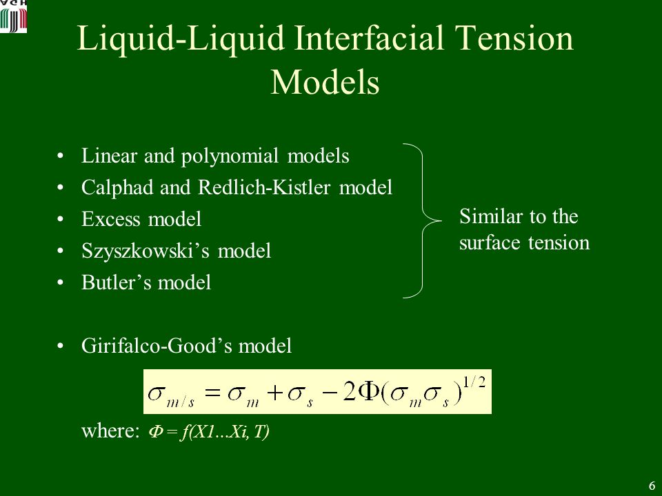 6 Liquid-Liquid Interfacial Tension Models Linear and polynomial models Calphad and Redlich-Kistler model Excess model Szyszkowskis model Butlers model Girifalco-Goods model where: = f(X1...Xi, T) Similar to the surface tension